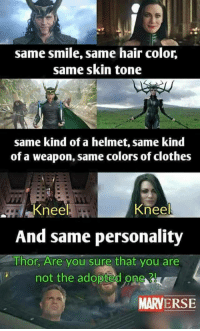 Clothes, Hair, and Smile: same smile, same hair color,  same skin tone  same kind of a helmet, same kind  of a weapon, same colors of clothes  Kneel  And same personality  Thor, Are you sure that you are  Knee  not the adoptedo  new  MARVERSE <p>Who's the real adopted kid?</p>