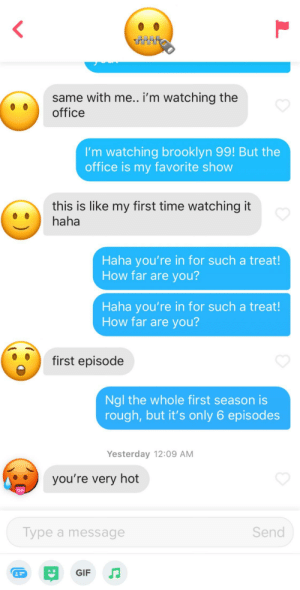 Gif, The Office, and Brooklyn: same with me.. i'm watching the  office  I'm watching brooklyn 99! But the  office is my favorite show  this is like my first time watching it  haha  Haha you're in for such a treat!  How far are you?  Haha you're in for such a treat!  How far are you?  first episode  Ngl the whole first season is  rough, but it's only 6 episodes  Yesterday 12:09 AM  you're very hot  Send  Type a message  GIF  :) I just wanted to talk about the office..