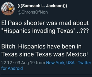 "They were there first: ((Sameach L. Jackson))  @ChronsOfNon  El Paso shooter was mad about  ""Hispanics invading Texas""...???  11  Bitch, Hispanics have been in  Texas since Texas was Mexico!  22:12 03 Aug 19 from New York, USA Twitter  for Android They were there first"