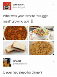 "Growing Up, Meme, and Memes: sameerah.  @souledgyal  What was your favorite ""struggle  meal"" growing up?  1  gina $$  @ActuallyGina  U ever had sleep for dinner? Like my page Meme Mang for more memes"