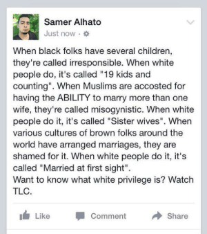 """Children, Tumblr, and White People: Samer Alhato  Just now  When black folks have several children,  they're called irresponsible. When white  people do, it's called """"19 kids and  counting"""". When Muslims are accosted for  having the ABILITY to marry more than one  wife, they're called misogynistic. When white  people do it, it's called """"Sister wives"""". When  various cultures of brown folks around the  world have arranged marriages, they are  shamed for it. When white people do it, it's  called """"Married at first sight""""  Want to know what white privilege is? Watch  TLC.  Comment  Share  Like bellygangstaboo:   say it louder for the racists in the back"""