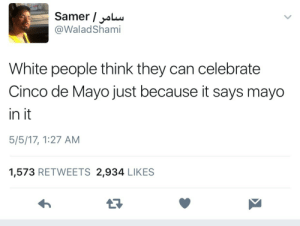 White People, Cinco De Mayo, and White: Samer / alu  @WaladShami  White people think they can celebrate  Cinco de Mayo just because it says mayo  in it  5/5/17, 1:27 AM  1,573 RETWEETS 2,934 LIKES