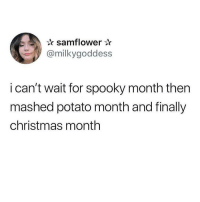 Af, Christmas, and Memes: samflower  @milkygoddess  i can't wait for spooky month then  mashed potato month and finally  christmas month Accurate description AF! @vodkalana for more @vodkalana @vodkalana