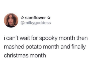 from twitter.com/milkygoddess: samflower  @milkygoddess  i can't wait for spooky month then  mashed potato month and finally  christmas month from twitter.com/milkygoddess