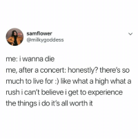 lmao, me: samflower  @milkygoddess  me: i wanna die  me, after a concert: honestly? there's so  much to live for :) like what a high what a  rush i can't believe i get to experience  the things i do it's all worth it lmao, me