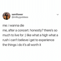 tag your concert buddy 🎤🎶: samflower  @milkygoddess  me: i wanna die  me, after a concert: honestly? there's so  much to live for:) like what a high what a  rush i can't believe i get to experience  the things i do it's all worth it tag your concert buddy 🎤🎶