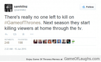 Memes, 🤖, and Games of Thrones: Samhillnz  Follow  @samhillnz  There's really no one left to kill on  #Gameof Thrones. Next season they start  killing viewers at home through the tv  RETWEETS  FAVORITES  198  248  2:22 AM 15 Jun 2015  Enjoy Game of Thrones Memes at Gameo