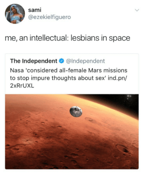 """spiroandthelacktones: thefingerfuckingfemalefury:  mathemagician37:  lord-voldetit: lesbians in space  SPACE LESBIANS GONNA COLONISE MARS, MAKE IT A BEAUTIFUL SAPPHIC UTOPIA 3  its actualy really fascinating, the reason they are considering making the mission to mars all female ACTUALLY doesnt have to do with """"impure sexual thoughts"""" or anyhing it has to do with a multitude of factors, for example (cis) women astronauts tend to be smaller and require less food, nasa also did a series of studies showing that in groups, all woman groups showed better cooperation and teamwork than mixed or all men groups, and also probably the most interesting reason is that (cis) mens eyesight is damaged in space travel for reasons we dont even understand yet, for some strange reason the vast majority of men who have been into space have suffered damage to their eyesight and yet almost no women have had this issue, and scientists are still trying to figure out why but in the meantime sending men into space for long periods of time is a huge concern because they may go blind over time … just thought that that headline was a little reductionist and sensationalist so i had to comment, that being said tho… HELL YEAH SPACE LESBIANS : sami  @ezekielfiguero  me, an intellectual: lesbians in space  The Independent @Independent  Nasa 'considered all-female Mars missions  to stop impure thoughts about sex' ind.pn/  2xRrUXL spiroandthelacktones: thefingerfuckingfemalefury:  mathemagician37:  lord-voldetit: lesbians in space  SPACE LESBIANS GONNA COLONISE MARS, MAKE IT A BEAUTIFUL SAPPHIC UTOPIA 3  its actualy really fascinating, the reason they are considering making the mission to mars all female ACTUALLY doesnt have to do with """"impure sexual thoughts"""" or anyhing it has to do with a multitude of factors, for example (cis) women astronauts tend to be smaller and require less food, nasa also did a series of studies showing that in groups, all woman groups showed better cooperation and teamwork th"""