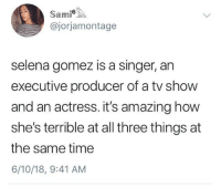 Blackpeopletwitter, Selena Gomez, and Selena: Sami  @jorjamontage  selena gomez is a singer, an  executive producer of a tv show  and an actress. it's amazing how  she's terrible at all three things at  the same time  6/10/18, 9:41 AM <p>Triple threat (via /r/BlackPeopleTwitter)</p>
