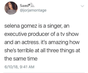 Dank, Memes, and Selena Gomez: Sami  @jorjamontage  selena gomez is a singer, an  executive producer of a tv show  and an actress. it's amazing how  she's terrible at all three things at  the same time  6/10/18, 9:41 AM Triple threat by LaLaGlands FOLLOW HERE 4 MORE MEMES.