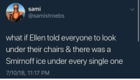 Savage, Ellen, and Single: sami  @samistroebs  what if Ellen told everyone to look  under their chairs & there was a  Smirnoff ice under every single one  7/10/18, 11:17 PM This would be savage 😂💀 @TheEllenShow https://t.co/JJ6mQDzQ58