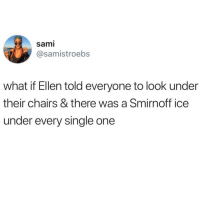 We'd be getting lit @donny.drama 🙌🏻: sami  @samistroebs  what if Ellen told everyone to look under  their chairs & there was a Smirnoff ice  under every single one We'd be getting lit @donny.drama 🙌🏻