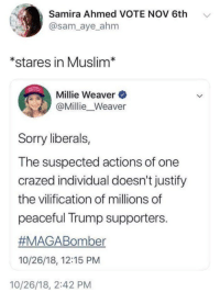 .: Samira Ahmed VOTE NOV 6th  @sam_aye ahm  *stares in Muslim*  Millie Weaver  @Millie_Weaver  Sorry liberals,  The suspected actions of one  crazed individual doesn't justify  the vilification of millions of  peaceful Trump supporters.  #MAGABomber  10/26/18, 12:15 PM  10/26/18, 2:42 PM .