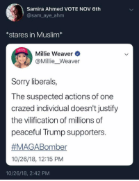 Uh huh.: Samira Ahmed VOTE NOV 6th  @sam_aye_ahm  *stares in Muslim*  Millie Weaver  @Millie_Weaver  Sorry liberals,  The suspected actions of one  crazed individual doesn't justify  the vilification of millions of  peaceful Trump supporters.  #MAGABoriter  10/26/18, 12:15 PM  10/26/18, 2:42 PM Uh huh.