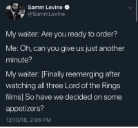 Lord of the Rings, Time, and Another: Samm Levine  @SammLevine  My waiter: Are you ready to order?  Me: Oh, can you give us just another  minute?  My waiter: [Finally reemerging after  watching all three Lord of the Rings  films] So have we decided on some  appetizers?  12/10/18, 2:06 PM every damn time