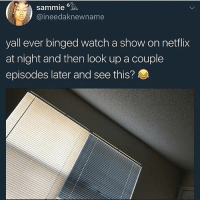 Memes, Netflix, and Schedule: Sammie 6  Caine edaknewname  yall ever binged watch a show on netflix  at night and then look up a couple  episodes later and see this? My current sleep schedule is pretty fucked up
