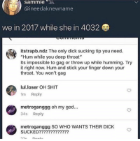 "Deep Throat, God, and Memes: sammie  @ineedaknewname  we in 2017 while she in 4032  itstrapb.ndz The only dick sucking tip you need.  ""Hum while you deep throat""  Its impossible to gag or throw up while humming. Try  it right now. Hum and stick your finger down your  throat. You won't gag  lul.loser OH SHIT  1m Reply  metroganggg oh my god...  34s Reply  metroganggg SO WHO WANTS THEIR DICK  SUCKED????????????? after defeating all thots, you must face the master THOT, THOTTIMOUS PRIME, from thotatron. But Fr I don't believe this works until a respectable woman can prove otherwise"