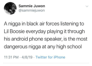 Android, Blackpeopletwitter, and Funny: Sammie Juwon  @sammiejuwon  A nigga in black air forces listening to  Lil Boosie everyday playing it through  his android phone speaker, is the most  dangerous nigga at any high school  11:31 PM 4/8/19 Twitter for iPhone Boosie still a legend 😂 #FreeBoosie