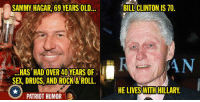 SAMMY HAGAR, 69 YEARS OLD  HAS HAD OVER 40YEARS OF  SE, DRUGS, AND ROCK & ROLL.  PATRIOT HUMOR  BILL CLINTON IS 70  AN  HE LIVES WITH HILLARY
