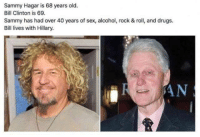 Damn: Sammy Hagar is 68 years old.  Bill Clinton is 69.  Sammy has had over 40 years of sex, alcohol, rock & roll, and drugs.  Bill lives with Hillary. Damn