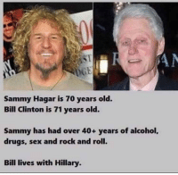 Bill Clinton: Sammy Hagar is 70 years old.  Bill Clinton is 71 years old.  Sammy has had over 40+ years of alcohol,  drugs, sex and rock and roll.  Bill lives with Hillary