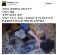 Gif, Memes, and Nasa: Sammy  o  Follow  @Sammy Albon  rump becomes president  NASA: Shit  *a few weeks later  NASA: we've found 7 planets, 3 we can live on  and there's enough room for everyone  GIF  FIMPASTOR me.