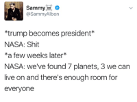 Memes, Nasa, and Planets: Sammy  @Sammy Albon  *trump becomes president  NASA: Shit  a few weeks later  NASA: we've found 7 planets, 3 we can  live on and there's enough room for  everyone #TheSkepDick