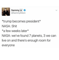 Funny, Meme, and Nasa: Sammy  @Sammy Albon  *trump becomes president  NASA: Shit  *a few weeks later  NASA: we've found 7 planets, 3 we can  live on and there's enough room for  everyone NASA is the real mvp