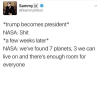 Funny, Nasa, and Planets: Sammy  @SammyAlbon  *trump becomes president  NASA: Shit  *a few weeks later  NASA: we've found 7 planets, 3 we can  live on and there's enough room for  everyone