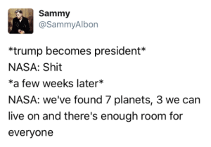 tastefullyoffensive:(via SammyAlbon): Sammy  @SammyAlbon  *trump becomes president*  NASA: Shit  *a few weeks later*  NASA: we've found 7 planets, 3 we can  live on and there's enough room for  everyone tastefullyoffensive:(via SammyAlbon)