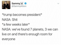 Ftw, Memes, and Nasa: Sammy  @SammyAlbon  *trump becomes president  NASA: Shit  ka few weeks later  NASA: we've found 7 planets, 3 we can  live on and there's enough room for  everyone Science FTW