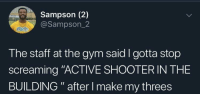"The game gets too intense: Sampson (2)  @Sampson_2  The staff at the gym said I gotta stop  screaming ""ACTIVE SHOOTER IN THE  BUILDING "" after I make my threes The game gets too intense"