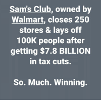 (W) Dear Trump voters. Are you tired of winning yet?: Sam's Club, owned by  Walmart, closes 250  stores & lays off  100K people after  getting $7.8 BILLION  in tax cuts.  So. Much. Winning. (W) Dear Trump voters. Are you tired of winning yet?