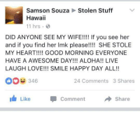 "Love, Good Morning, and Good: Samson SouzaStolen Stuff  Hawaii  11 hrs.  DID ANYONE SEE MY WIFE!!!! If you see her  and if you find her Imk please!!!! SHE STOLE  MY HEART!!!! GOOD MORNING EVERYONE  HAVE A AWESOME DAY!!! ALOHA!! LIVE  LAUGH LOVE!!! SMILE HAPPY DAY ALL!!  0346  24 Comments 3 Shares  I Like  Comment  Share <p>Keep an eye out! via /r/wholesomememes <a href=""http://ift.tt/2w7zjS0"">http://ift.tt/2w7zjS0</a></p>"