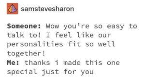 Dank, Memes, and Target: samstevesharon  Someone: Wow you're so easy to  talk to! I feel like our  personalities fit so well  together!  Me thanksi made this one  special just for you me_irl by zachparrett19 MORE MEMES