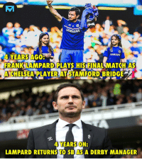 Chelsea, Memes, and Match: SAMSUNG  4 YEARS AGO  FRANK LAMPARD PLAYS HIS FINAL MATCH AS  A CHELSEA LAYER AT STAFORD BRIDGE  4 YEARS ON:  LAMPARD RETURNS TO SBAS A DERBY MANAGER Incredible story! 🙌