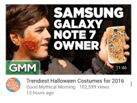 Halloween, Good, and Halloween Costumes: SAMSUNG  GALAXY  NOTE 7  OWNER  GMM  11:46  Trendiest Halloween Costumes for 2016  Good Mythical Morning 102,599 views  13 hours ago <p>#TooSoon</p>