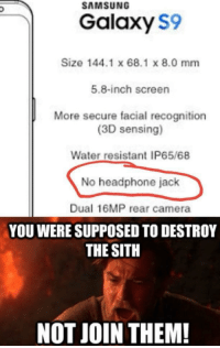 "Memes, Sith, and Camera: SAMSUNG  Galaxy S9  Size 144.1 x 68.1 x 8.0 mm  5.8-inch screen  More secure facial recognition  (3D sensing)  Water resistant IP65/68  No headphone jack  Dual 16MP rear camera  YOU WERE SUPPOSED TO DESTROY  THE SITH  NOT JOIN THEM! <p>No please via /r/memes <a href=""http://ift.tt/2hx9l1V"">http://ift.tt/2hx9l1V</a></p>"