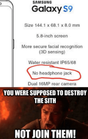 Sith, Tumblr, and Blog: SAMSUNG  Galaxy S9  Size 144.1 x 68.1 x 8.0 mm  5.8-inch screen  More secure facial recognition  (3D sensing)  Water resistant IP65/68  No headphone jack  Dual 16MP rear camera  YOU WERE SUPPOSED TO DESTROY  THE SITH  NOT JOIN THEM! memehumor:  No please
