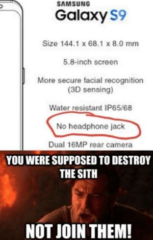 Sith, Tumblr, and Blog: SAMSUNG  Galaxy S9  Size 144.1 x 68.1 x 8.0 mm  5.8-inch screen  More secure facial recognition  (3D sensing)  Water resistant IP65/68  No headphone jack  Dual 16MP rear camera  YOU WERE SUPPOSED TO DESTROY  THE SITH  NOT JOIN THEM! memehumor:  Traitors