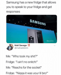"Savage, Shit, and Snitch: Samsung has a new fridge that allows  you to speak to your fridge and get  responses  SAMSUNG  @pubity  Mali Savage !!  @mahaddotm  Me: ""Who took my shit?""  Fridge: ""I ain't no snitch!""  Me: *Reachs for the socket*  Fridge: ""Nigga it was your lil bro!"""