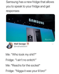 "Savage, Shit, and Snitch: Samsung has a new fridge that allows  you to speak to your fridge and get  responses  SAMSUNG  @pubity  Mali Savage!!  @mahaddotm  Me: ""Who took my shit?""  Fridge: ""ain't no snitch!""  Me: Reachs for the socket*  Fridge: ""Nigga it was your lil bro!"" meirl"