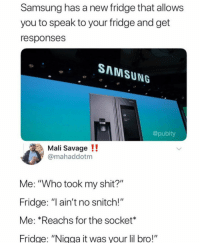 "Savage, Shit, and Snitch: Samsung has a new fridge that allows  you to speak to your fridge and get  responses  SAMSUNG  @pubity  Mali Savage !!  mahaddotm  Me: ""Who took my shit?""  Fridge: "" ain't no snitch!""  Me: *Reachs for the socket*  ridge: ""Nigga it was your lil bro!"""