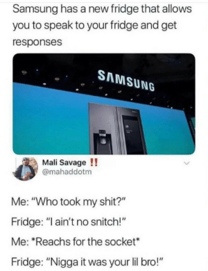 "Smart fridge , play swalla by klxpolxz1223 MORE MEMES: Samsung has a new fridge that allows  you to speak to your fridge and get  responses  SAMSUNG  Mali Savage !!  @mahaddotm  Me: ""Who took my shit?""  Fridge: ""I ain't no snitch!""  Me: ""Reachs for the socket*  Fridge: ""Nigga it was your lil bro!"" Smart fridge , play swalla by klxpolxz1223 MORE MEMES"