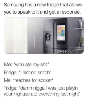 "Samsung: Samsung has a new fridge that allows  you to speak to it and get a response.  @weedhumor  Me: ""who ate my shit""  Fridge: ""I aint no snitch""  Me: *reaches for socket*  Fridge: ""damn nigga i was just playin  your highass ate everything last night"""
