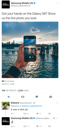 Funny, Savage, and Dick: Samsung Mobile US  SAMSUNG  Galaxy  @Samsung Mobile  Got your hands on the Galaxy S8? Show  us the first photo you took  Promoted   4/21/17, 11:55  165  RETWEETS 1,339  LIKES  Edward  CasavEdward 4h  Replying to @Samsung Mobileus  It was a dick pic  Samsung Mobile US (a Samsung Mo... 3h  v  SAMSUNG  Galaxy  148 Hey, at least he's honest.