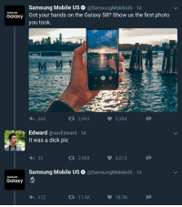 Funny, Dick, and Mobile: Samsung Mobile US @Samsung MobileUS.1d  SAMSUNG  Got your hands on the Galaxy S8? Show us the first photo  Galaxy  you took.  tR 2,993  5,384  568  Edward  @savEdward 1d  It was a dick pic  32  3,969  4,013  Samsung Mobile US asamsungMobileUS 1d  SAMSUNG  Galaxy  11.6K  18.5K  312 Samsung just roasted this man 😂 YouPlayedYourslef