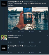 Dick, Mobile, and Samsung: Samsung Mobile US @SamsungMobileUS 1d  Galaxy Got your hands on the Galaxy S8? Show us the first photo  SAMSUNG  you took.  568  R 2,993  5,384  Edward @savEdward 1d  It was a dick pic  32  3,969  4,013  Samsung Mobile Us @SamsungMobileUS 1d  SAMSUNG  Galaxy  312  11.6K  18.5K
