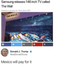 Memes, Http, and Mexico: Samsung releases 146 inch TV called  The Wall  Posted on January 24, 2019,09:21 EST  THEWALL  Donald J. Trump  @realDonaldTrump  Mexico will pay for it The wall via /r/memes http://bit.ly/2G4cYcy