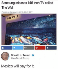 Memes, Mexico, and Samsung: Samsung releases 146 inch TV called  The Wall  Posted on January 24, 2019, 09:21 EST  THEWALL  Donald J. Trump  @realDonaldTrump  Mexico will pay for it